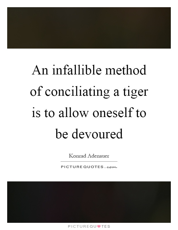 An infallible method of conciliating a tiger is to allow oneself to be devoured Picture Quote #1