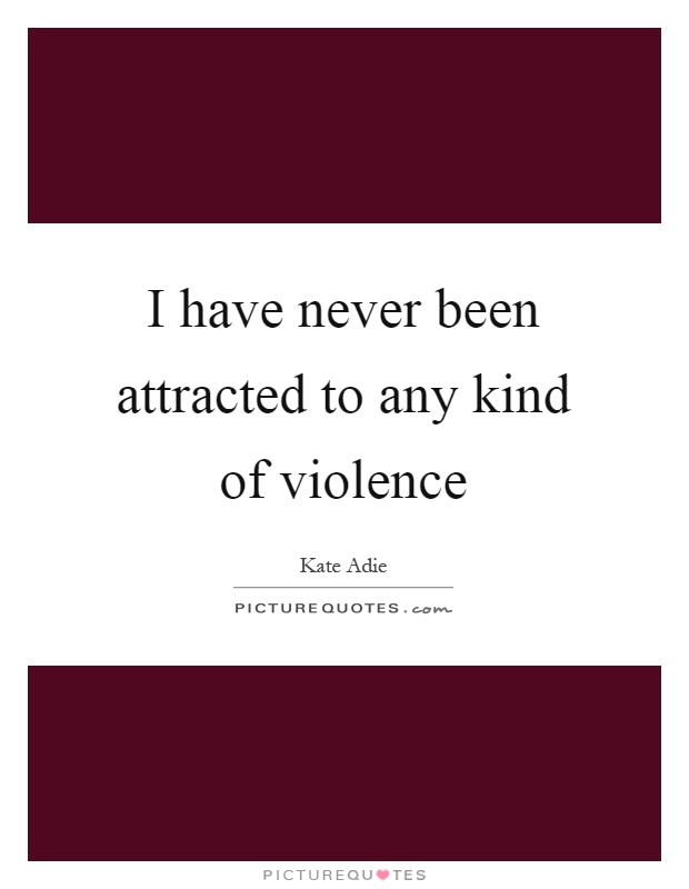 I have never been attracted to any kind of violence Picture Quote #1