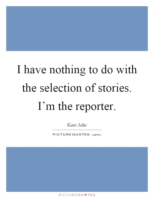 I have nothing to do with the selection of stories. I'm the reporter Picture Quote #1