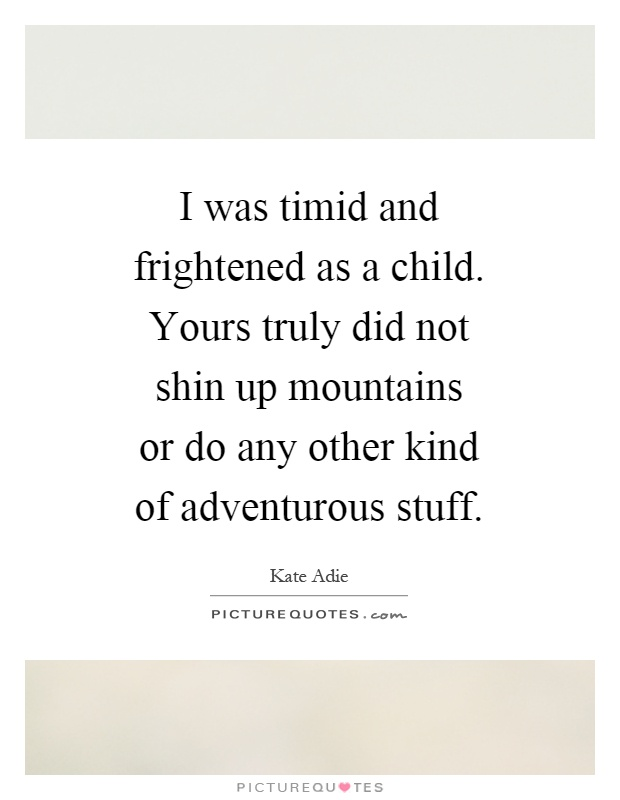 I was timid and frightened as a child. Yours truly did not shin up mountains or do any other kind of adventurous stuff Picture Quote #1