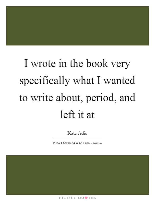 I wrote in the book very specifically what I wanted to write about, period, and left it at Picture Quote #1