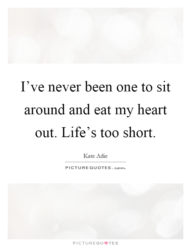 I've never been one to sit around and eat my heart out. Life's too short Picture Quote #1