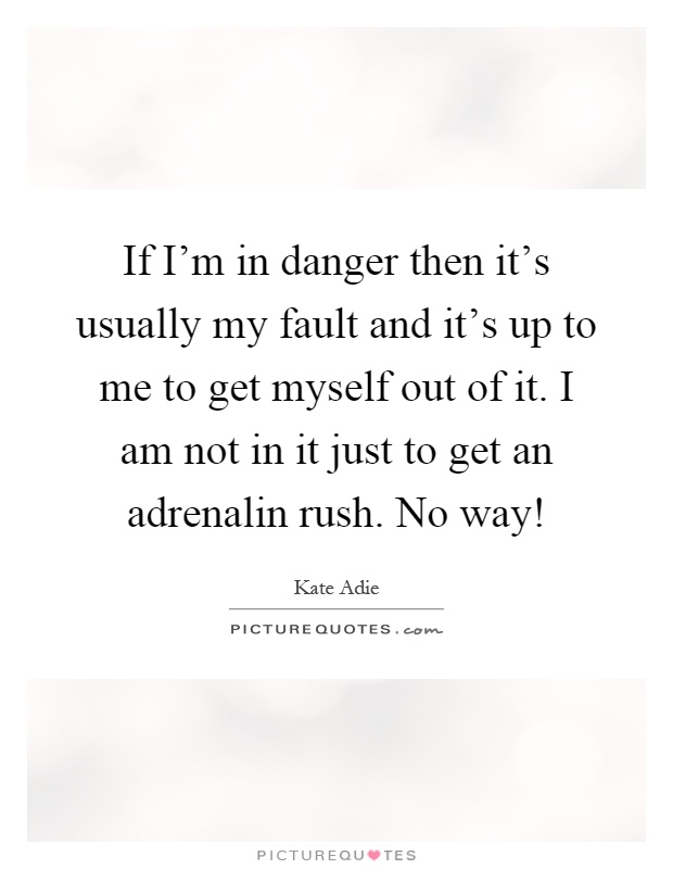 If I'm in danger then it's usually my fault and it's up to me to get myself out of it. I am not in it just to get an adrenalin rush. No way! Picture Quote #1