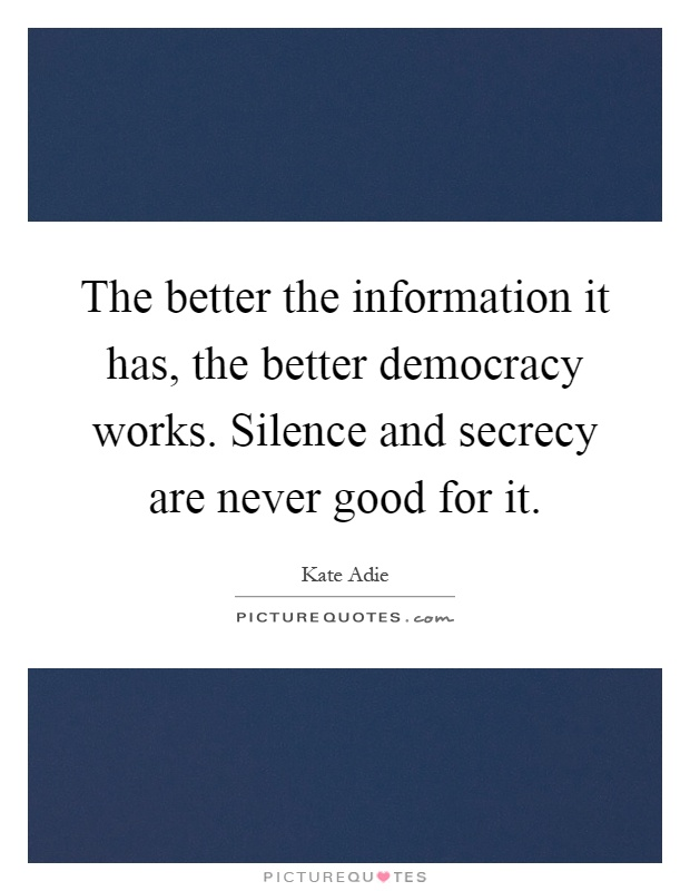 The better the information it has, the better democracy works. Silence and secrecy are never good for it Picture Quote #1