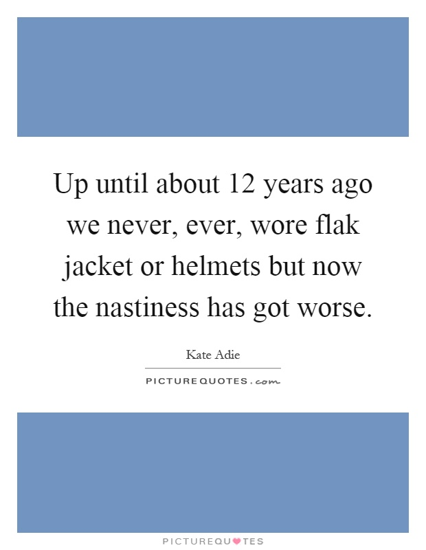Up until about 12 years ago we never, ever, wore flak jacket or helmets but now the nastiness has got worse Picture Quote #1