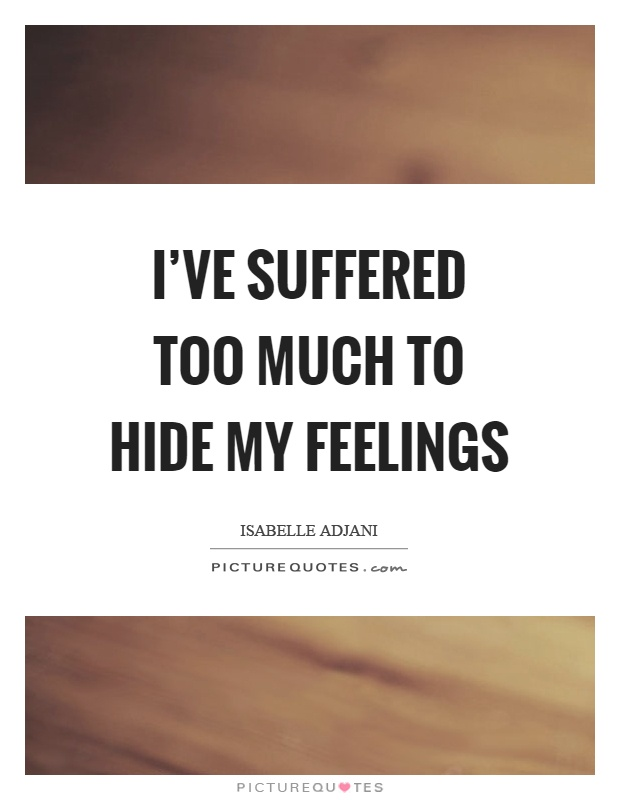I've suffered too much to hide my feelings Picture Quote #1