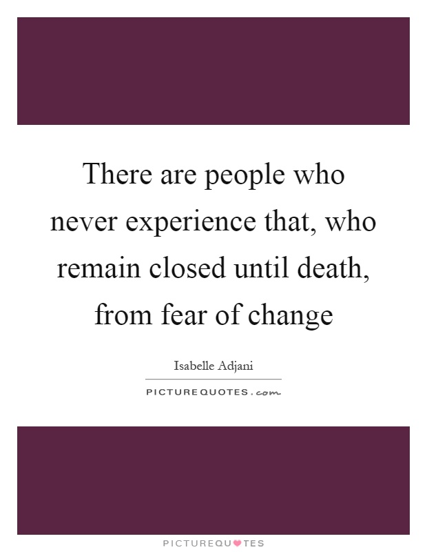 There are people who never experience that, who remain closed until death, from fear of change Picture Quote #1