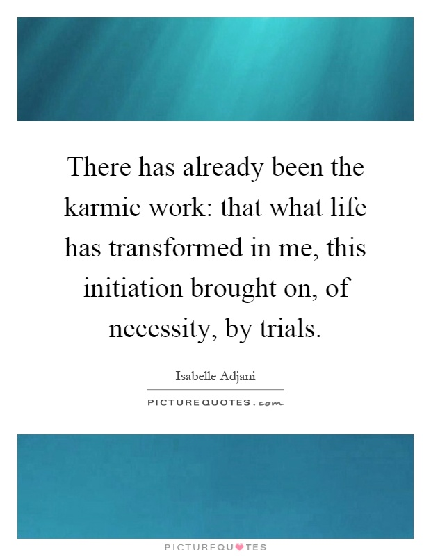 There has already been the karmic work: that what life has transformed in me, this initiation brought on, of necessity, by trials Picture Quote #1