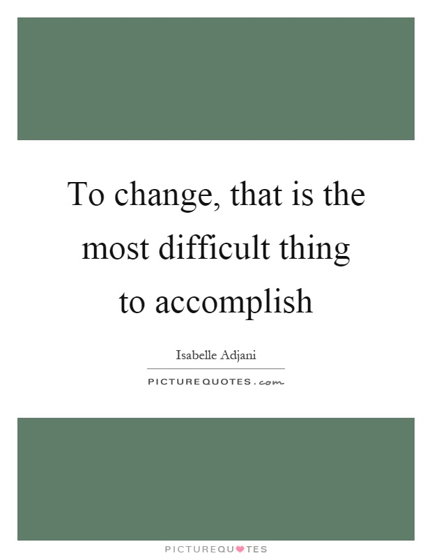 To change, that is the most difficult thing to accomplish Picture Quote #1
