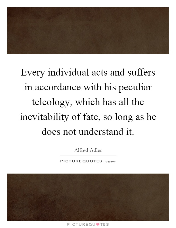 Every individual acts and suffers in accordance with his peculiar teleology, which has all the inevitability of fate, so long as he does not understand it Picture Quote #1