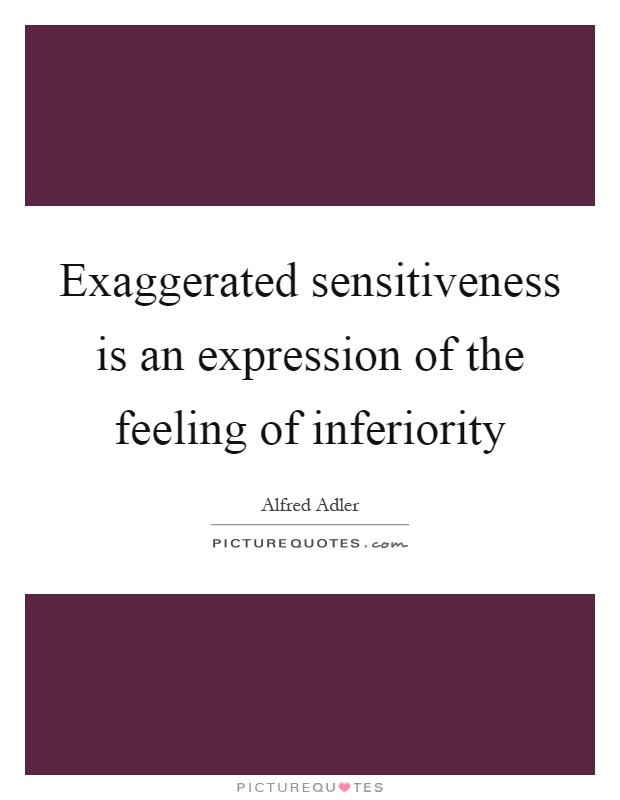 Exaggerated sensitiveness is an expression of the feeling of inferiority Picture Quote #1