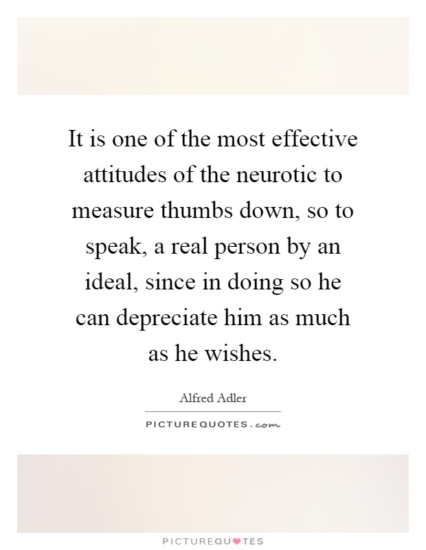 It is one of the most effective attitudes of the neurotic to measure thumbs down, so to speak, a real person by an ideal, since in doing so he can depreciate him as much as he wishes Picture Quote #1