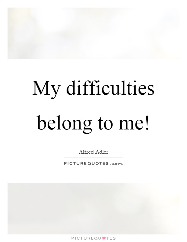 My difficulties belong to me! Picture Quote #1
