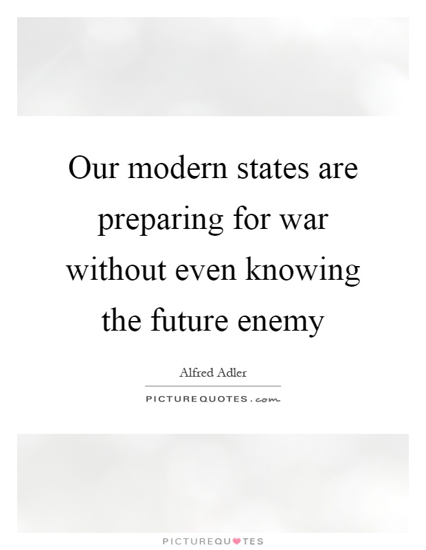 Our modern states are preparing for war without even knowing the future enemy Picture Quote #1
