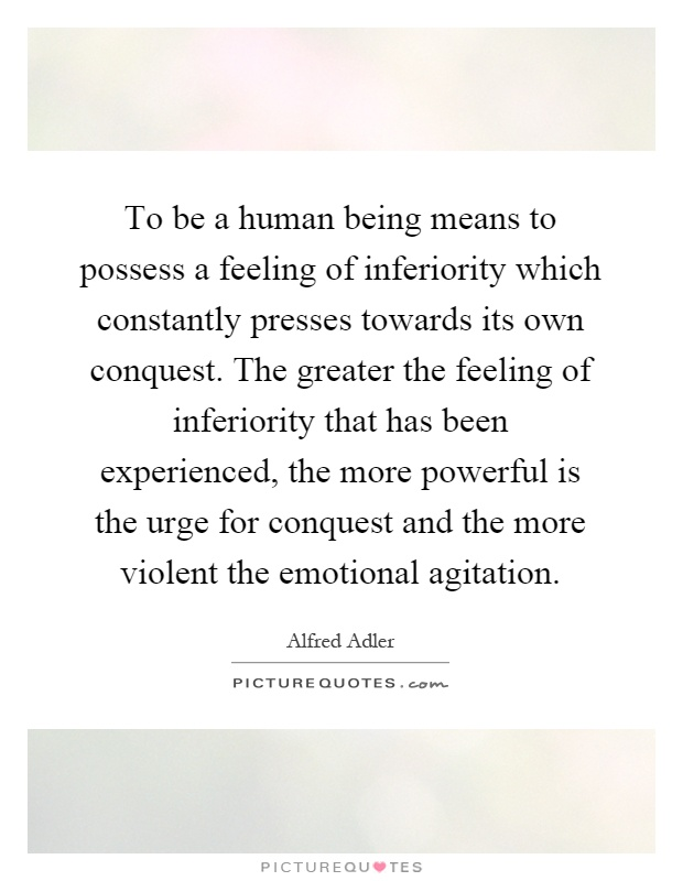 To be a human being means to possess a feeling of inferiority which constantly presses towards its own conquest. The greater the feeling of inferiority that has been experienced, the more powerful is the urge for conquest and the more violent the emotional agitation Picture Quote #1