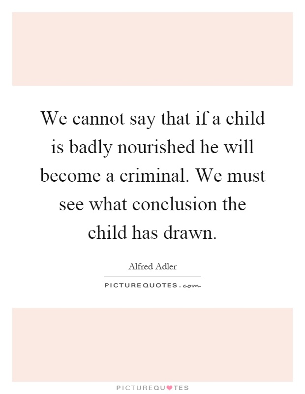We cannot say that if a child is badly nourished he will become a criminal. We must see what conclusion the child has drawn Picture Quote #1