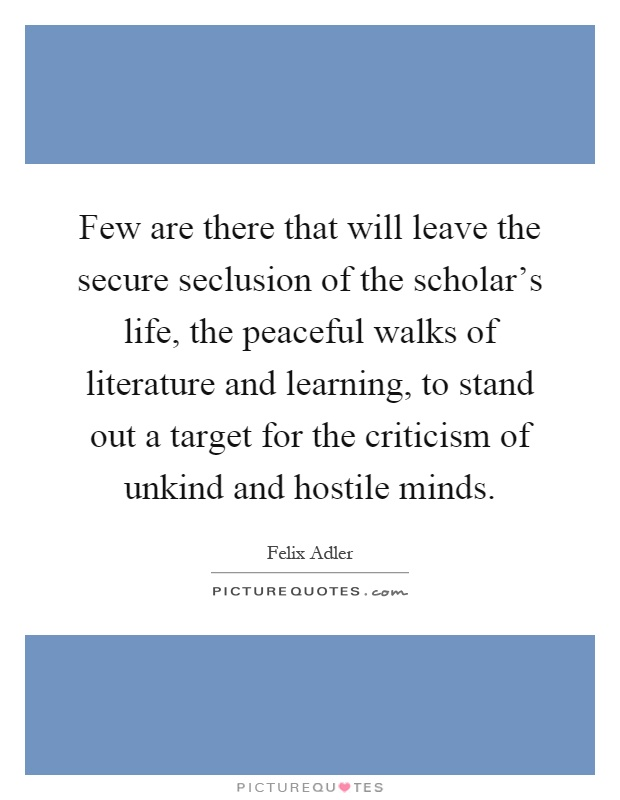 Few are there that will leave the secure seclusion of the scholar's life, the peaceful walks of literature and learning, to stand out a target for the criticism of unkind and hostile minds Picture Quote #1