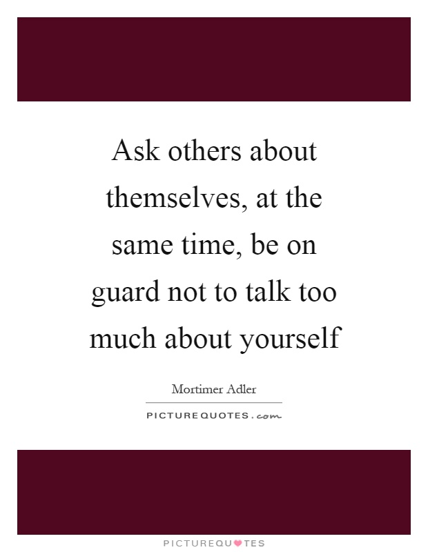 Ask others about themselves, at the same time, be on guard not to talk too much about yourself Picture Quote #1