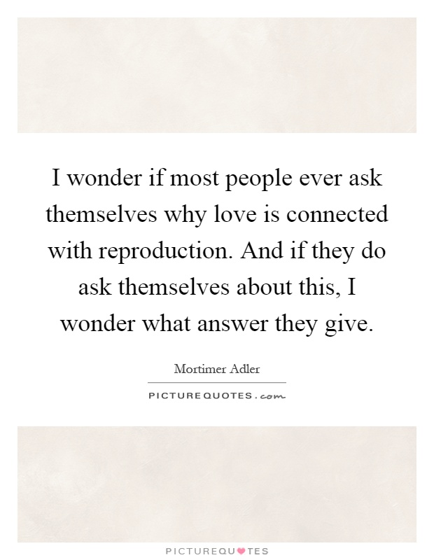 I wonder if most people ever ask themselves why love is connected with reproduction. And if they do ask themselves about this, I wonder what answer they give Picture Quote #1