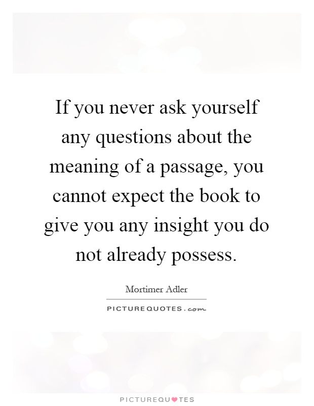If you never ask yourself any questions about the meaning of a passage, you cannot expect the book to give you any insight you do not already possess Picture Quote #1