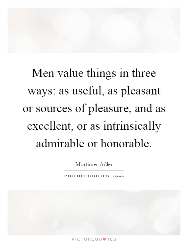 Men value things in three ways: as useful, as pleasant or sources of pleasure, and as excellent, or as intrinsically admirable or honorable Picture Quote #1