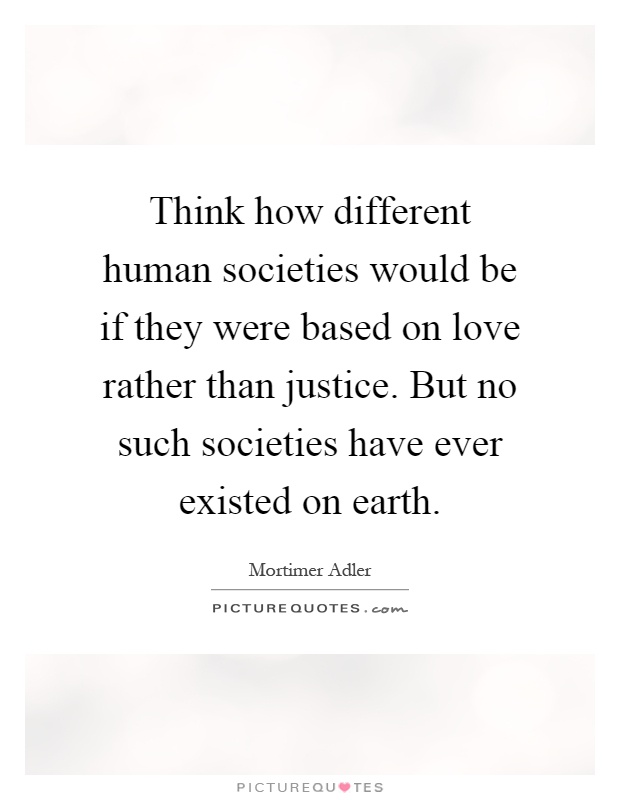 Think how different human societies would be if they were based on love rather than justice. But no such societies have ever existed on earth Picture Quote #1