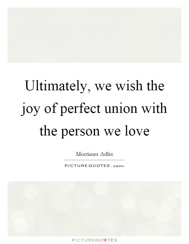 Ultimately, we wish the joy of perfect union with the person we love Picture Quote #1