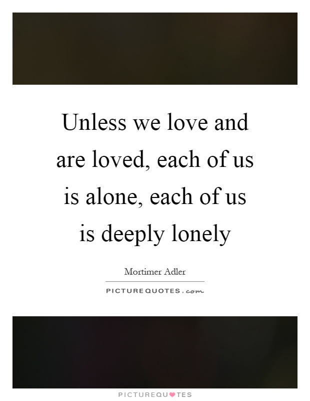 Unless we love and are loved, each of us is alone, each of us is deeply lonely Picture Quote #1