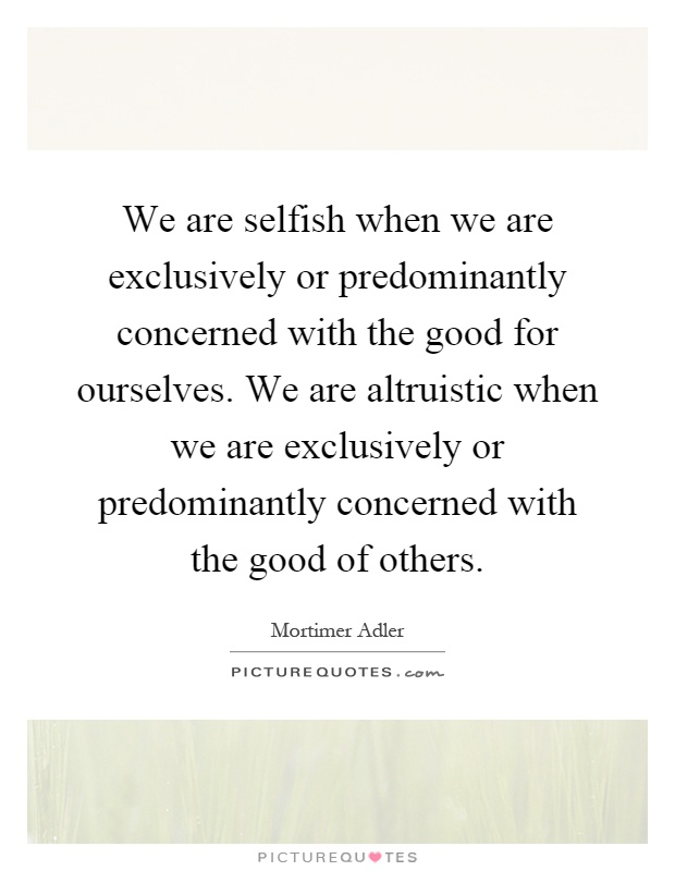 We are selfish when we are exclusively or predominantly concerned with the good for ourselves. We are altruistic when we are exclusively or predominantly concerned with the good of others Picture Quote #1