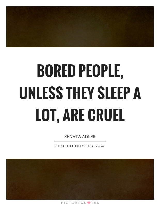 Bored people, unless they sleep a lot, are cruel Picture Quote #1