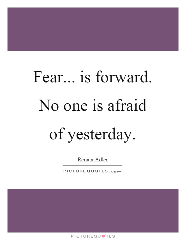 Fear... is forward. No one is afraid of yesterday Picture Quote #1