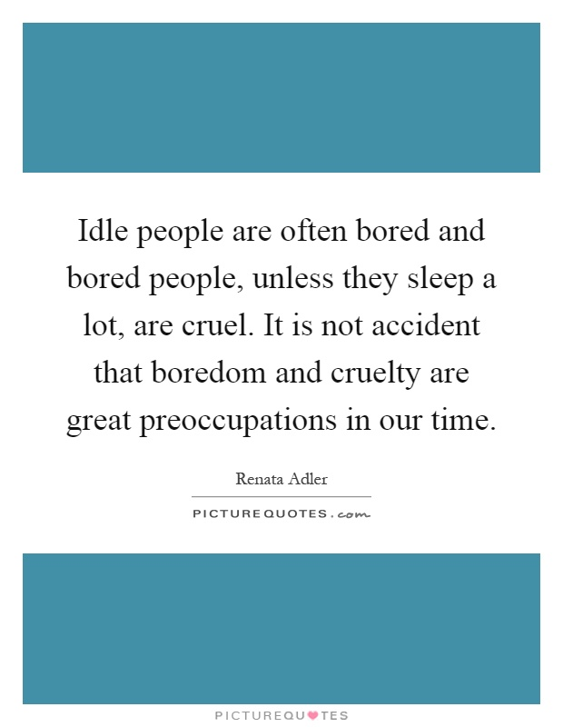 Idle people are often bored and bored people, unless they sleep a lot, are cruel. It is not accident that boredom and cruelty are great preoccupations in our time Picture Quote #1
