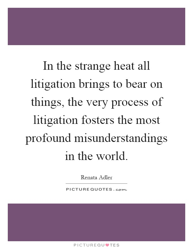 In the strange heat all litigation brings to bear on things, the very process of litigation fosters the most profound misunderstandings in the world Picture Quote #1