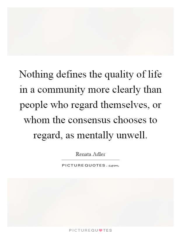 Nothing defines the quality of life in a community more clearly than people who regard themselves, or whom the consensus chooses to regard, as mentally unwell Picture Quote #1