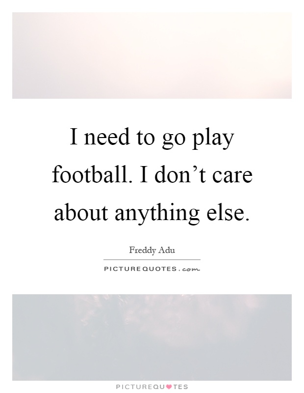 I need to go play football. I don't care about anything else Picture Quote #1
