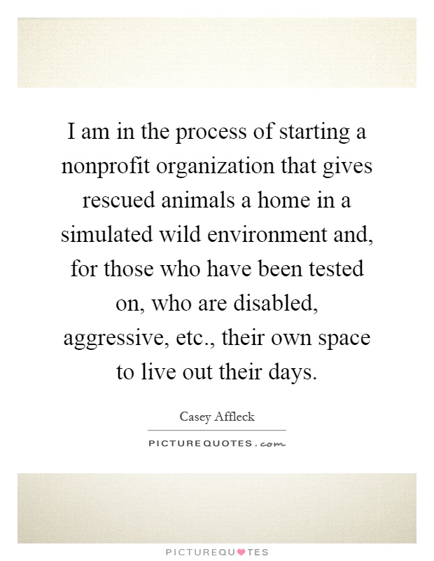 I am in the process of starting a nonprofit organization that gives rescued animals a home in a simulated wild environment and, for those who have been tested on, who are disabled, aggressive, etc., their own space to live out their days Picture Quote #1