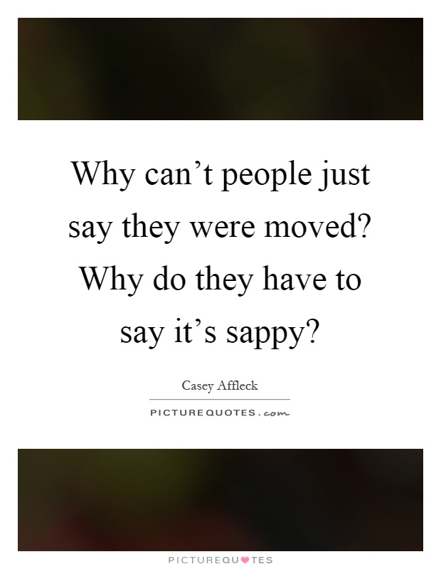 Why can't people just say they were moved? Why do they have to say it's sappy? Picture Quote #1
