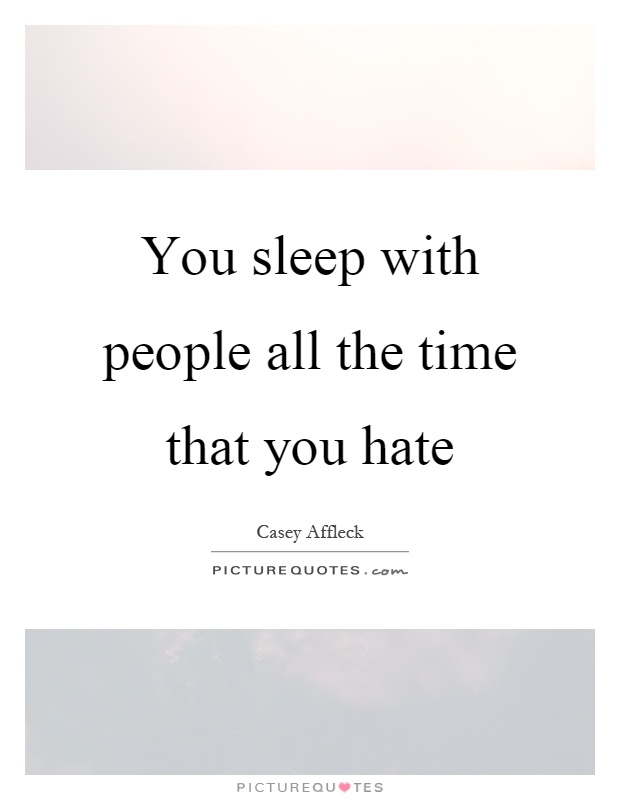 You sleep with people all the time that you hate Picture Quote #1