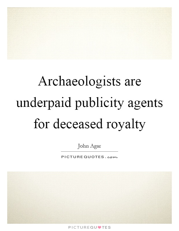 Archaeologists are underpaid publicity agents for deceased royalty Picture Quote #1