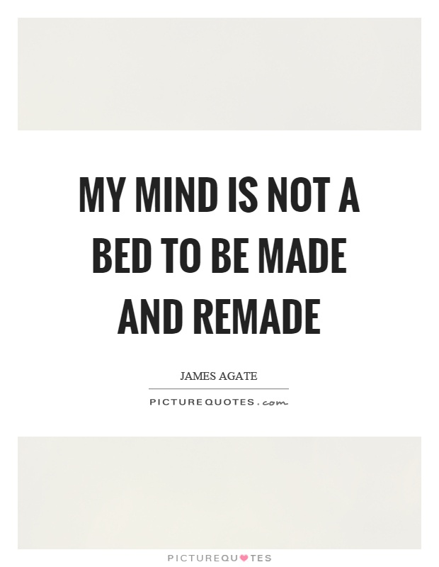 My mind is not a bed to be made and remade Picture Quote #1