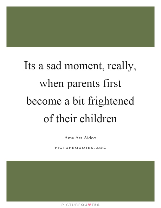 Its a sad moment, really, when parents first become a bit frightened of their children Picture Quote #1