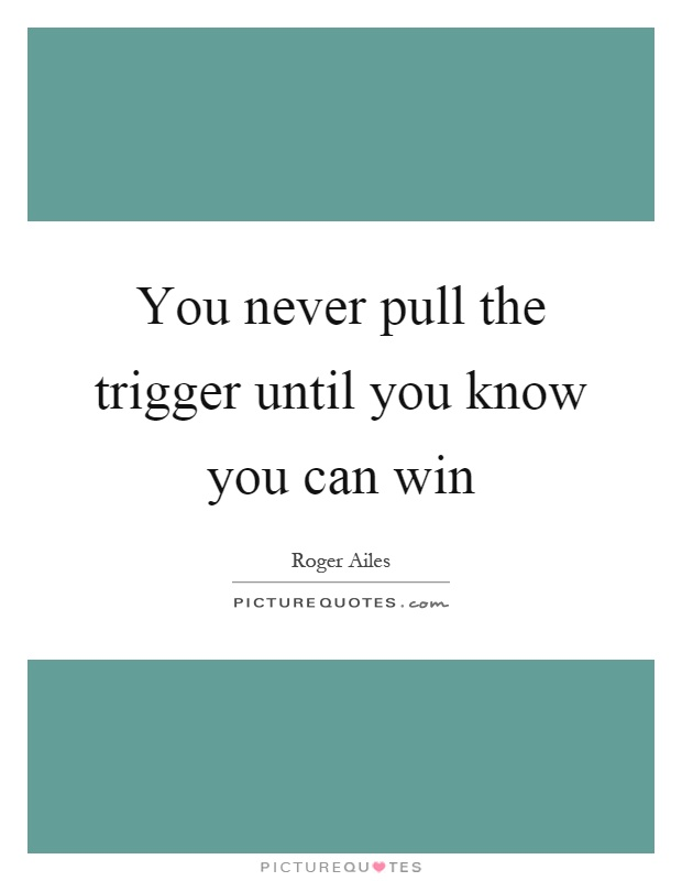 You never pull the trigger until you know you can win Picture Quote #1