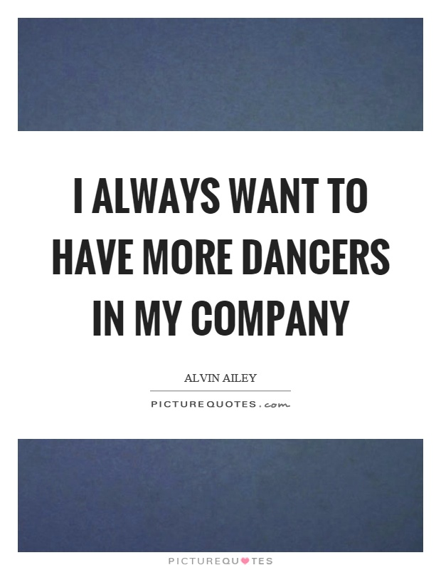 I always want to have more dancers in my company Picture Quote #1