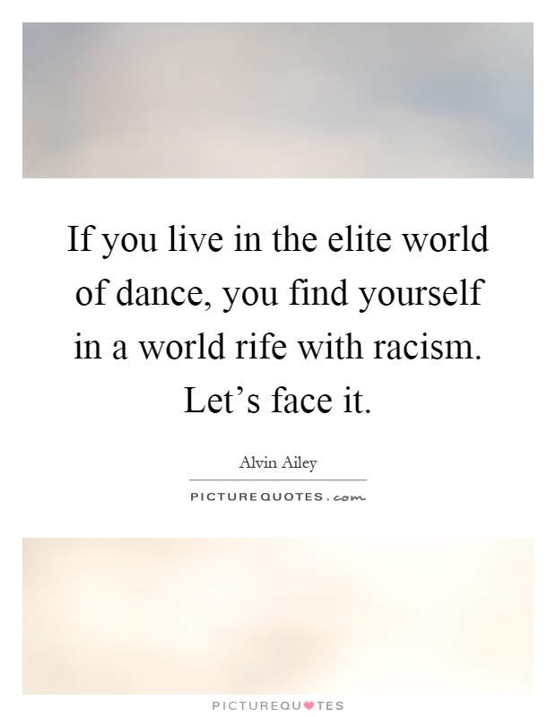 If you live in the elite world of dance, you find yourself in a world rife with racism. Let's face it Picture Quote #1