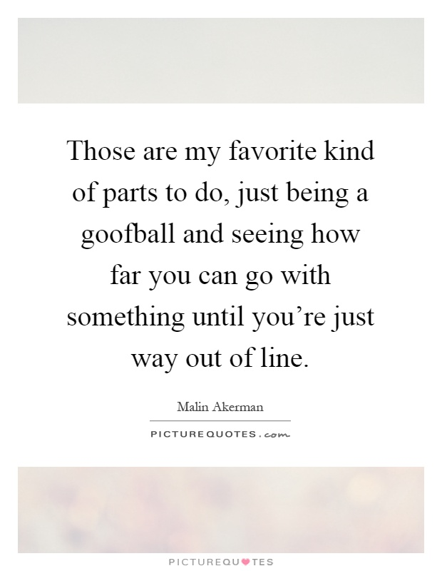 Those are my favorite kind of parts to do, just being a goofball and seeing how far you can go with something until you're just way out of line Picture Quote #1