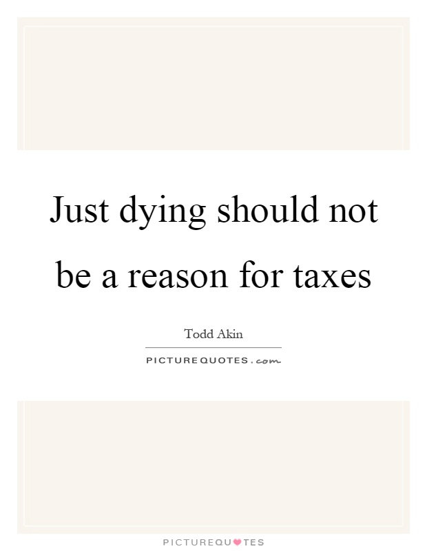 Just dying should not be a reason for taxes Picture Quote #1