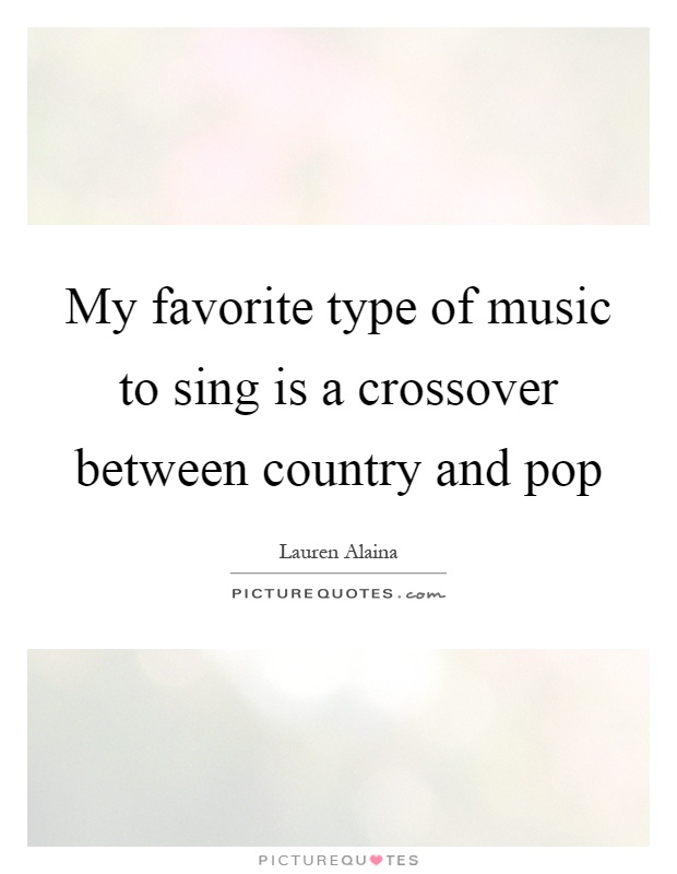 My favorite type of music to sing is a crossover between country and pop Picture Quote #1