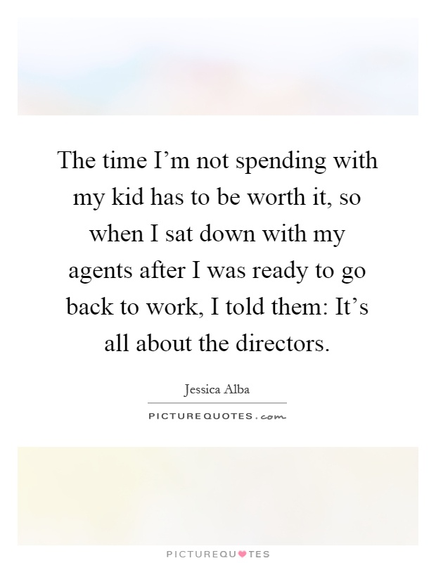 The time I'm not spending with my kid has to be worth it, so when I sat down with my agents after I was ready to go back to work, I told them: It's all about the directors Picture Quote #1