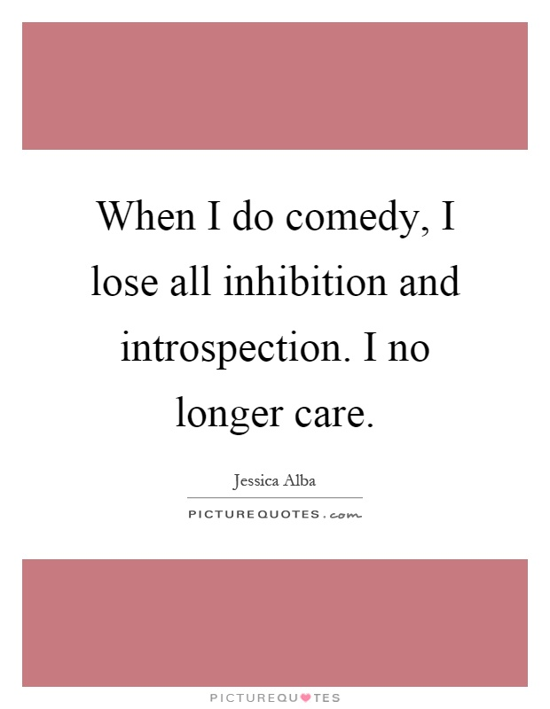 When I do comedy, I lose all inhibition and introspection. I no longer care Picture Quote #1