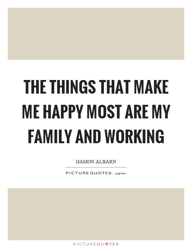 The things that make me happy most are my family and working Picture Quote #1
